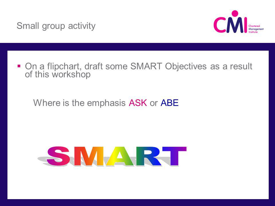 Small group activity On a flipchart, draft some SMART Objectives as a result of this workshop Where is the emphasis ASK or ABE