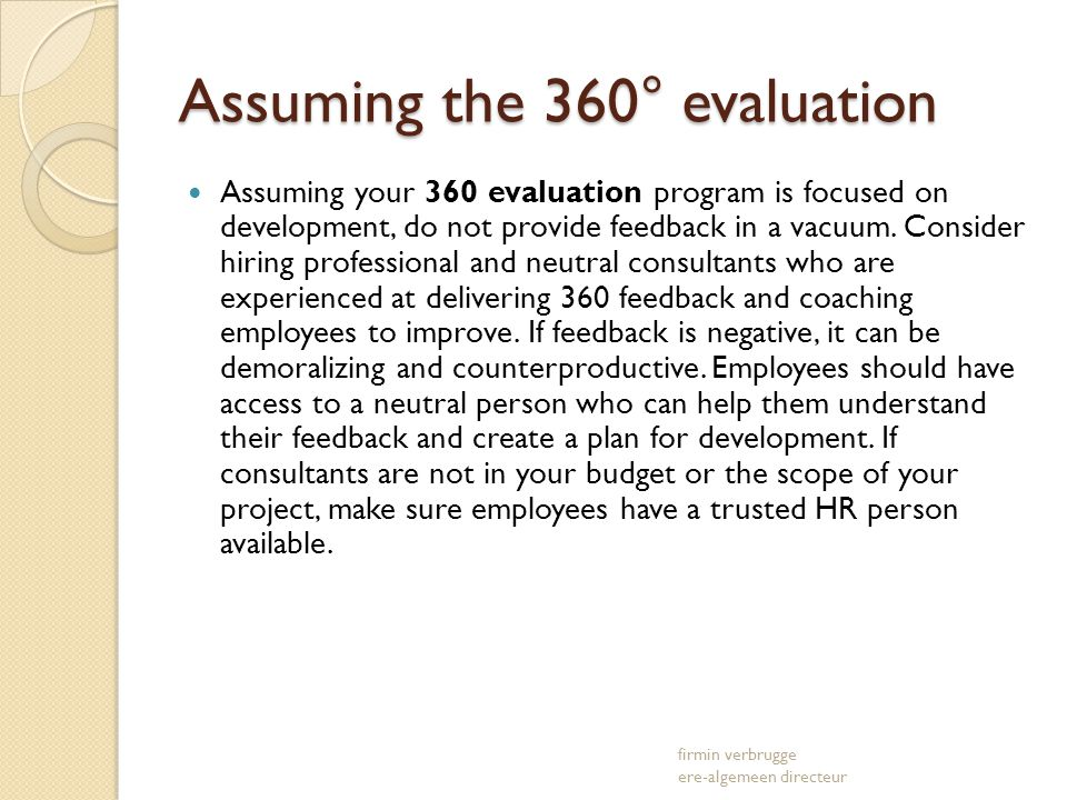 Assuming the 360° evaluation Assuming your 360 evaluation program is focused on development, do not provide feedback in a vacuum.