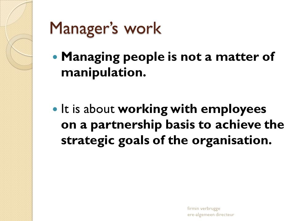 Managers work Managing people is not a matter of manipulation. It is about working with employees on a partnership basis to achieve the strategic goal