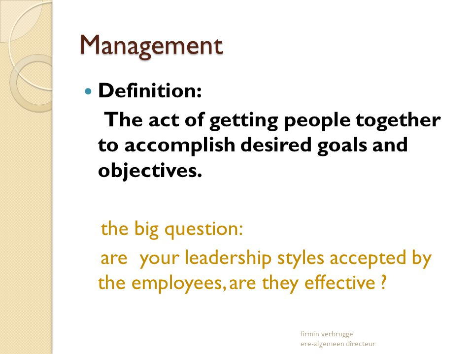Management Definition: The act of getting people together to accomplish desired goals and objectives. the big question: are your leadership styles acc