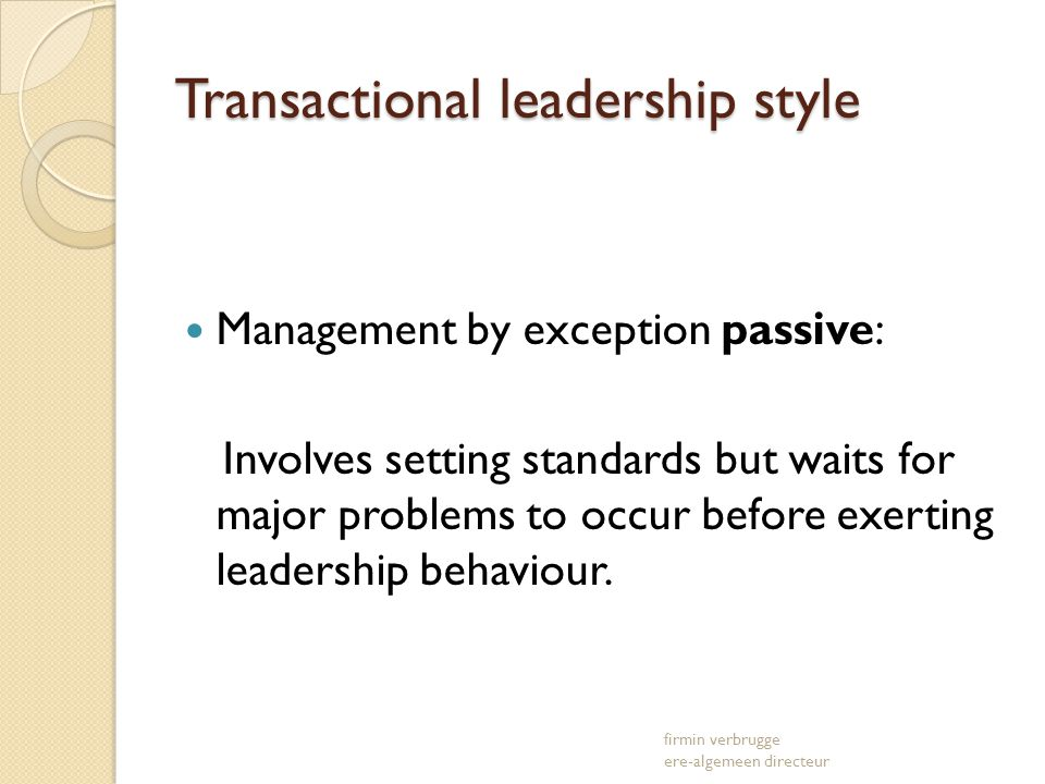 Transactional leadership style Management by exception passive: Involves setting standards but waits for major problems to occur before exerting leade