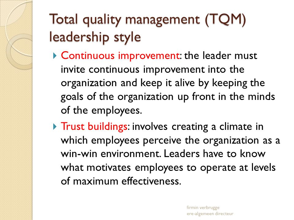 Total quality management (TQM) leadership style Continuous improvement: the leader must invite continuous improvement into the organization and keep it alive by keeping the goals of the organization up front in the minds of the employees.