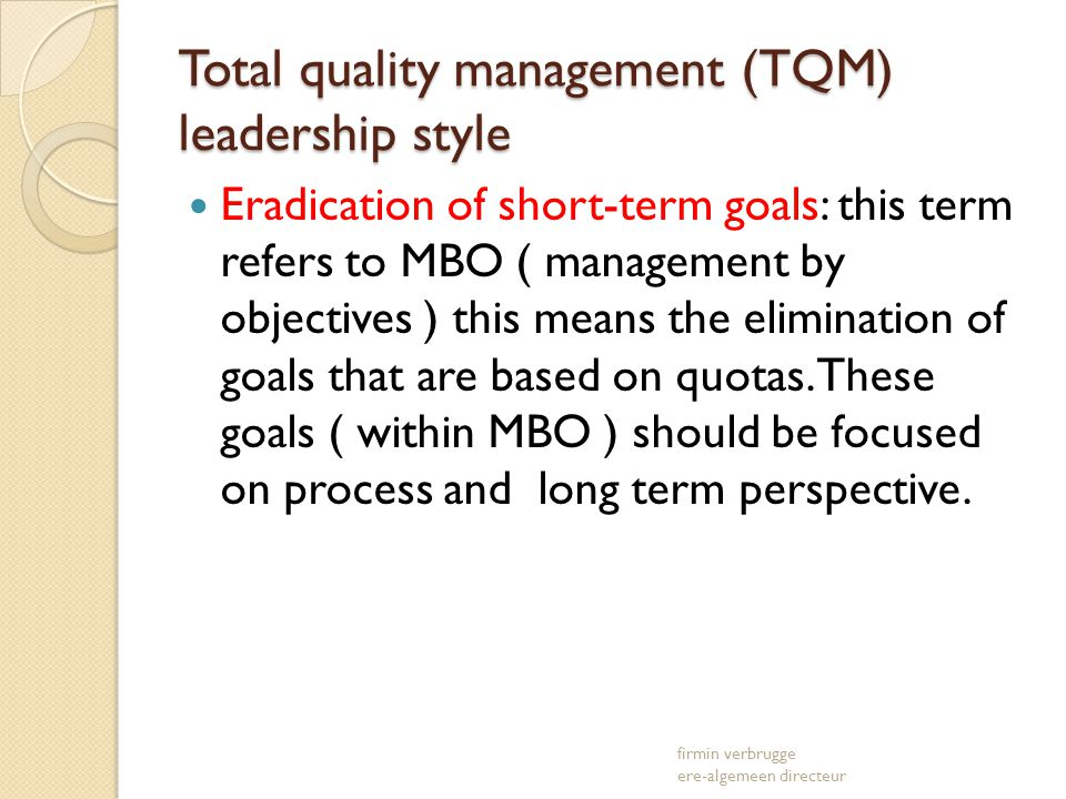 Total quality management (TQM) leadership style Eradication of short-term goals: this term refers to MBO ( management by objectives ) this means the e