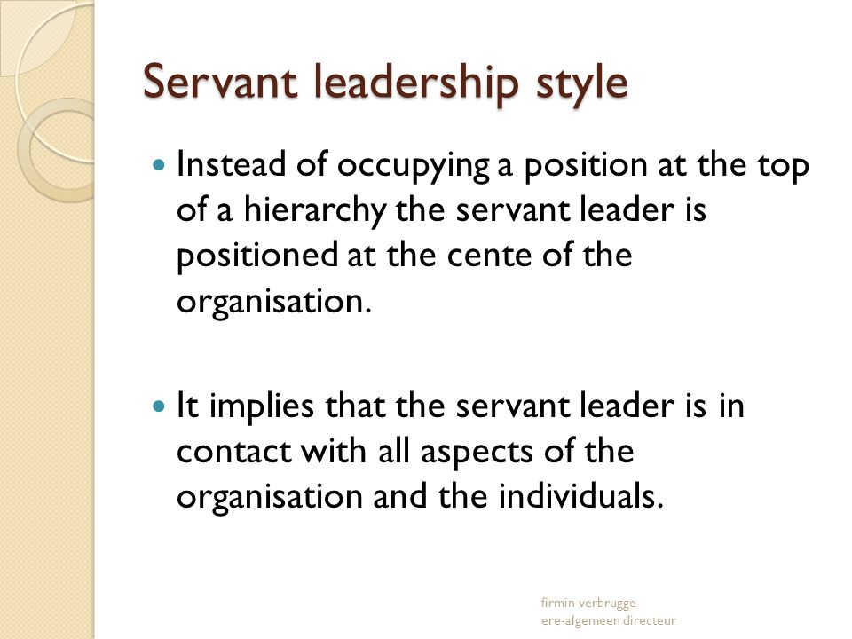 Servant leadership style Instead of occupying a position at the top of a hierarchy the servant leader is positioned at the cente of the organisation.