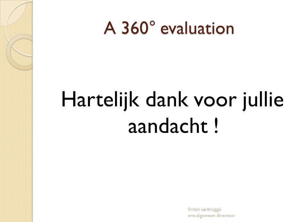 A 360° evaluation A 360° evaluation Hartelijk dank voor jullie aandacht ! firmin verbrugge ere-algemeen directeur