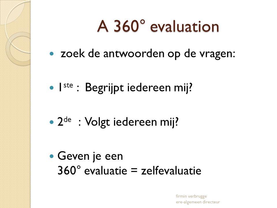 A 360° evaluation A 360° evaluation zoek de antwoorden op de vragen: 1 ste : Begrijpt iedereen mij? 2 de : Volgt iedereen mij? Geven je een 360° evalu