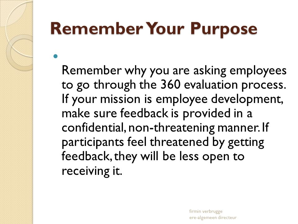 Remember Your Purpose Remember why you are asking employees to go through the 360 evaluation process. If your mission is employee development, make su