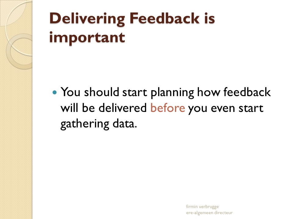 Delivering Feedback is important You should start planning how feedback will be delivered before you even start gathering data. firmin verbrugge ere-a