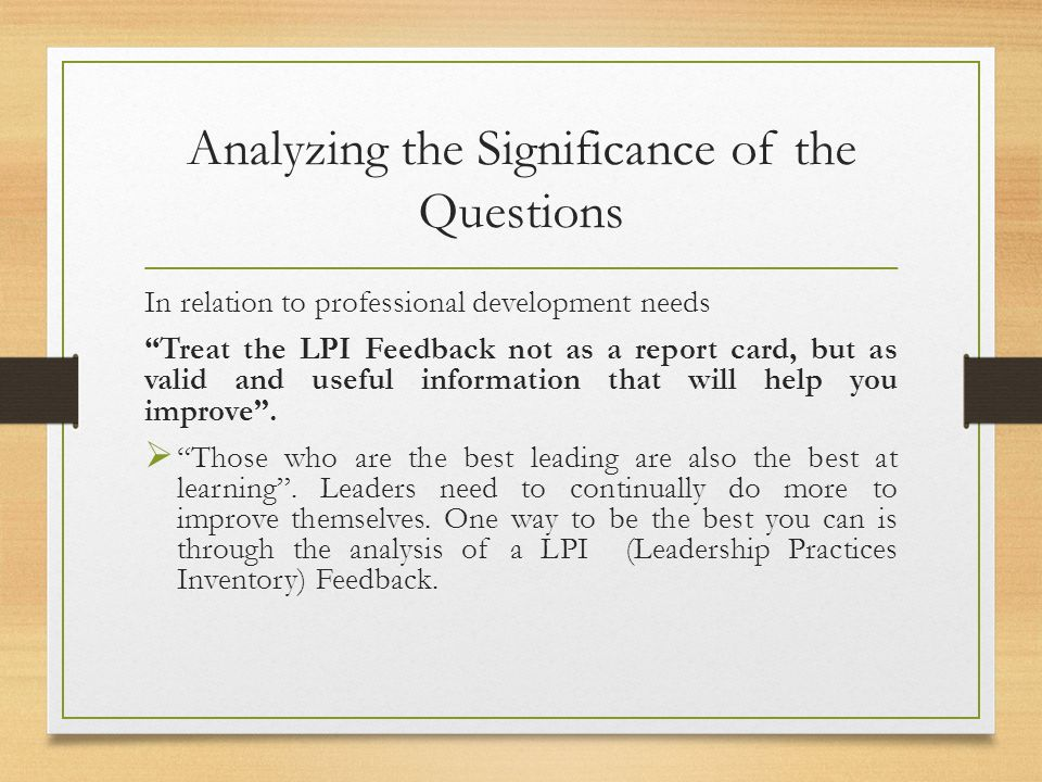 Analyzing the Significance of the Questions In relation to professional development needs Treat the LPI Feedback not as a report card, but as valid an