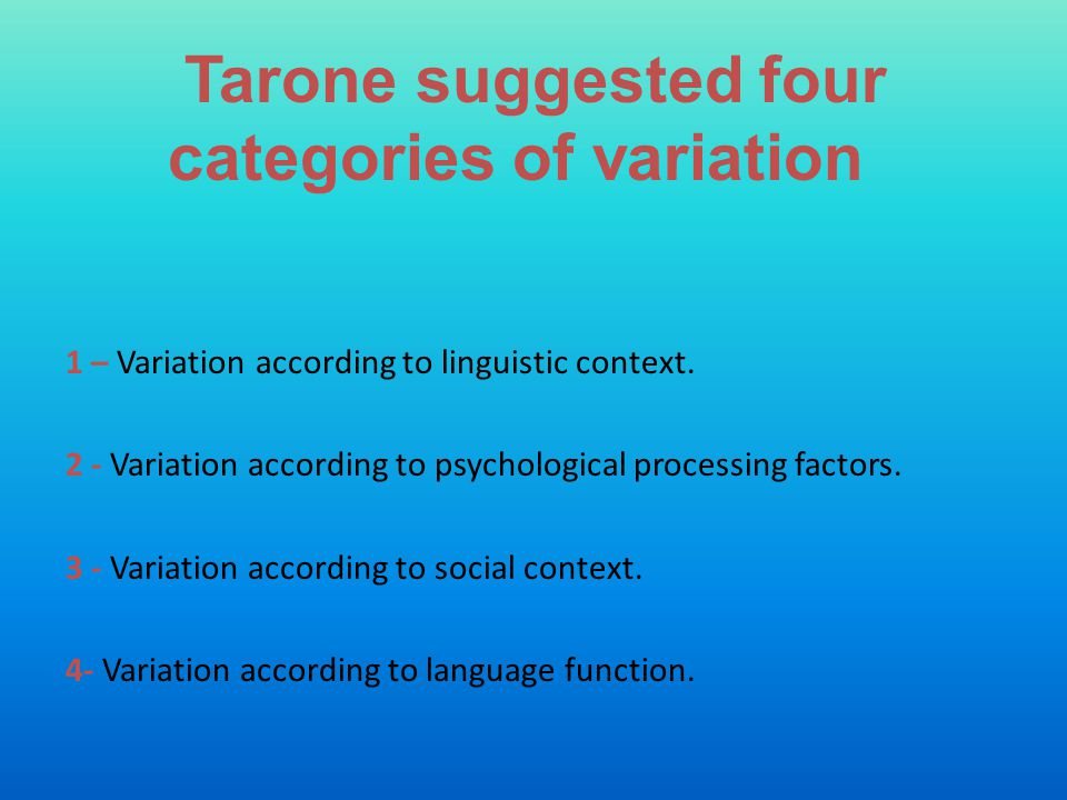 Tarone suggested four categories of variation 1 – Variation according to linguistic context. 2 - Variation according to psychological processing facto