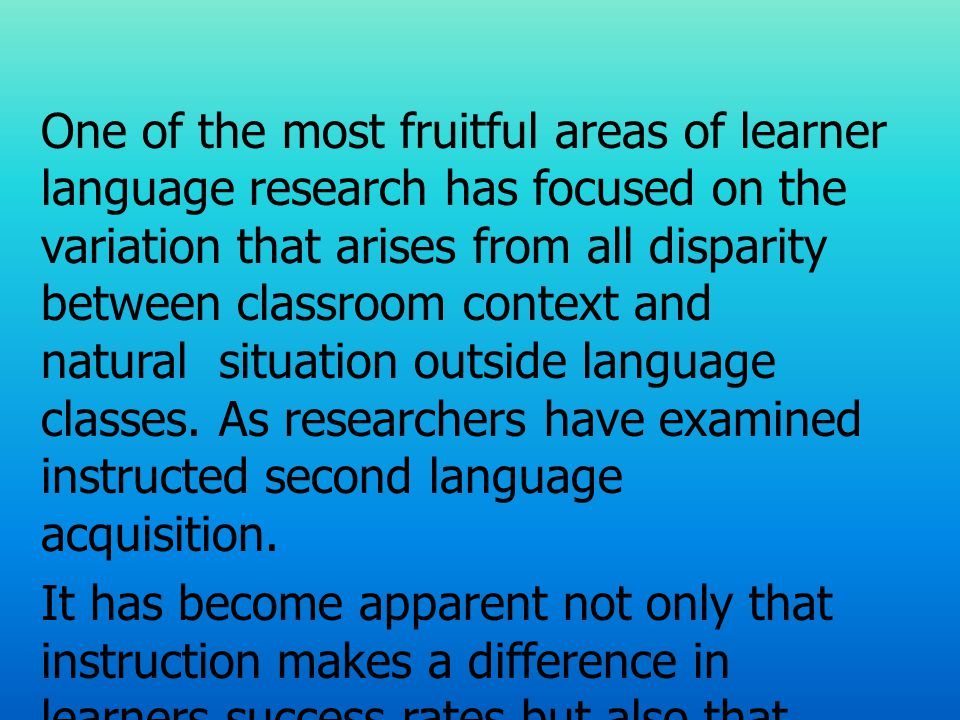One of the most fruitful areas of learner language research has focused on the variation that arises from all disparity between classroom context and