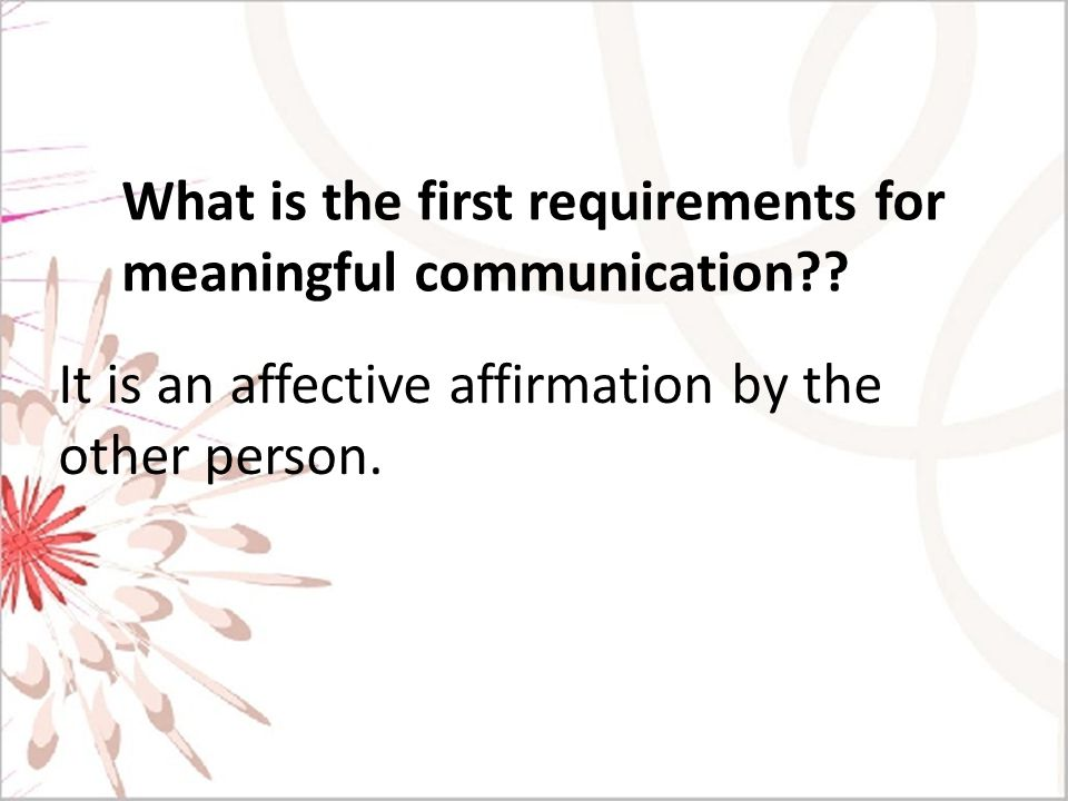 What is the first requirements for meaningful communication?? It is an affective affirmation by the other person.