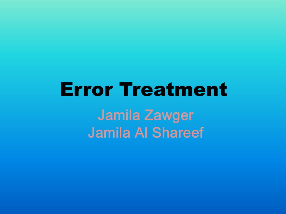 Error Treatment Jamila Zawger Jamila Al Shareef