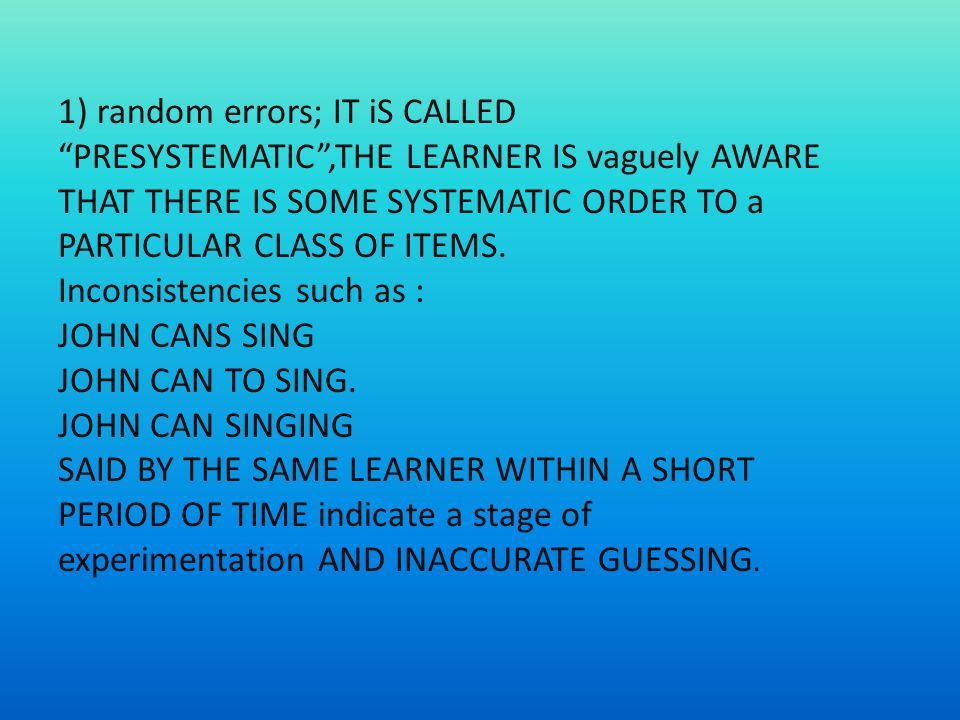 1) random errors; IT iS CALLED PRESYSTEMATIC,THE LEARNER IS vaguely AWARE THAT THERE IS SOME SYSTEMATIC ORDER TO a PARTICULAR CLASS OF ITEMS.