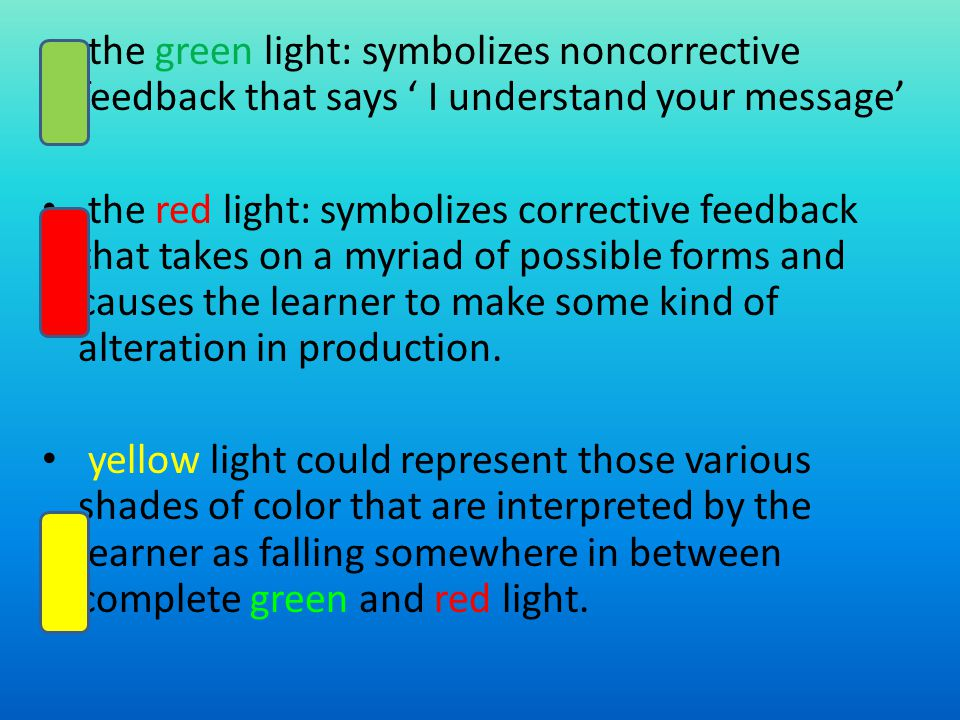 the green light: symbolizes noncorrective feedback that says I understand your message the red light: symbolizes corrective feedback that takes on a myriad of possible forms and causes the learner to make some kind of alteration in production.