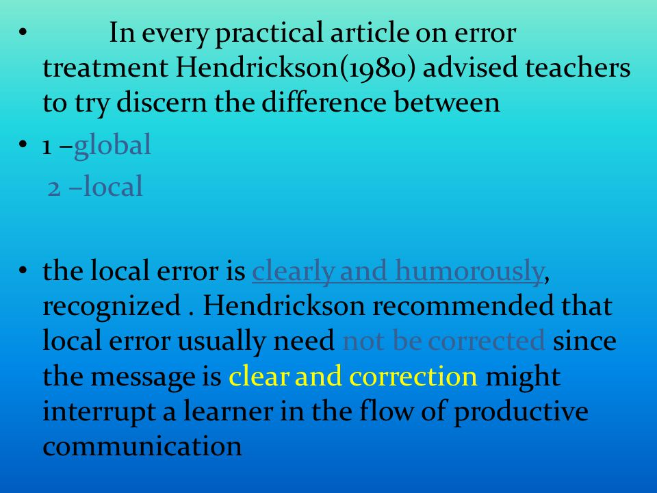 In every practical article on error treatment Hendrickson(1980) advised teachers to try discern the difference between 1 –global 2 –local the local error is clearly and humorously, recognized.