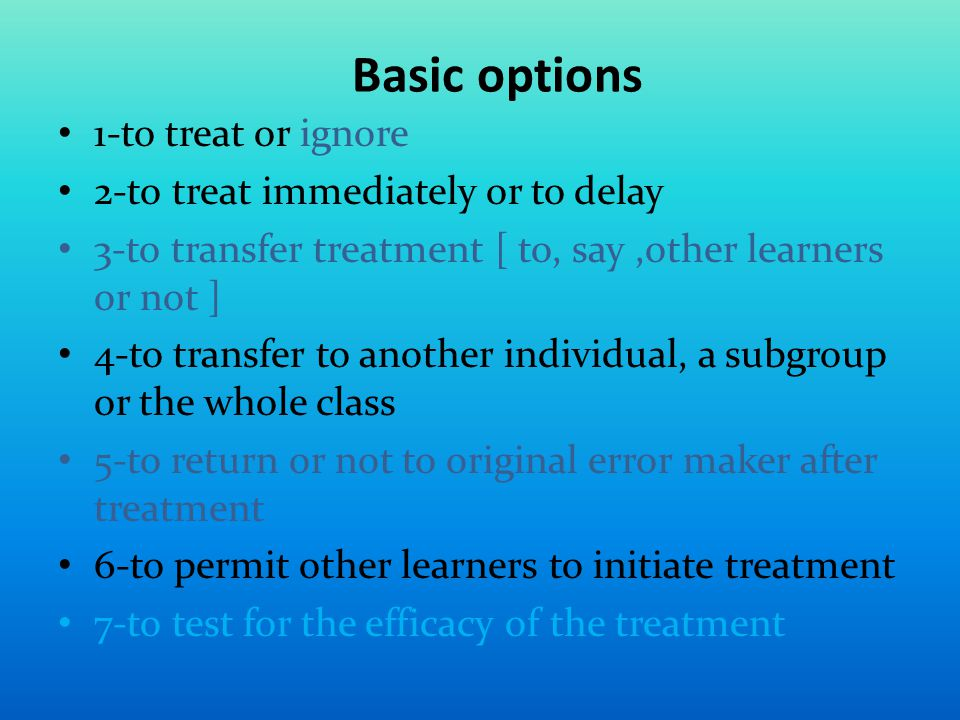 Basic options 1-to treat or ignore 2-to treat immediately or to delay 3-to transfer treatment [ to, say,other learners or not ] 4-to transfer to another individual, a subgroup or the whole class 5-to return or not to original error maker after treatment 6-to permit other learners to initiate treatment 7-to test for the efficacy of the treatment