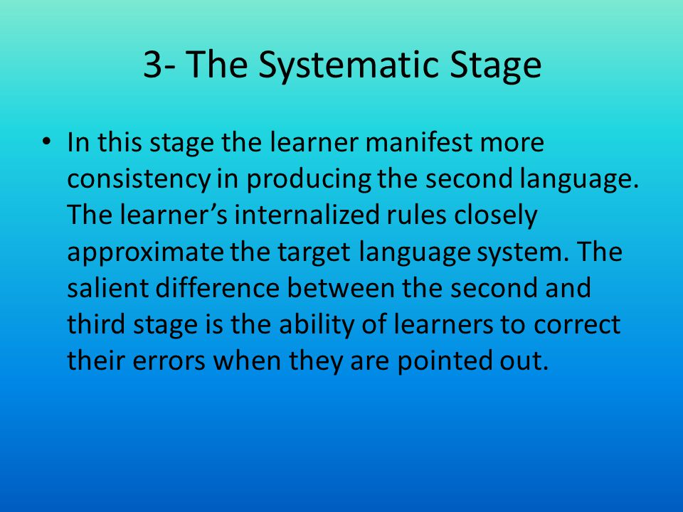 In this stage the learner manifest more consistency in producing the second language. The learners internalized rules closely approximate the target l