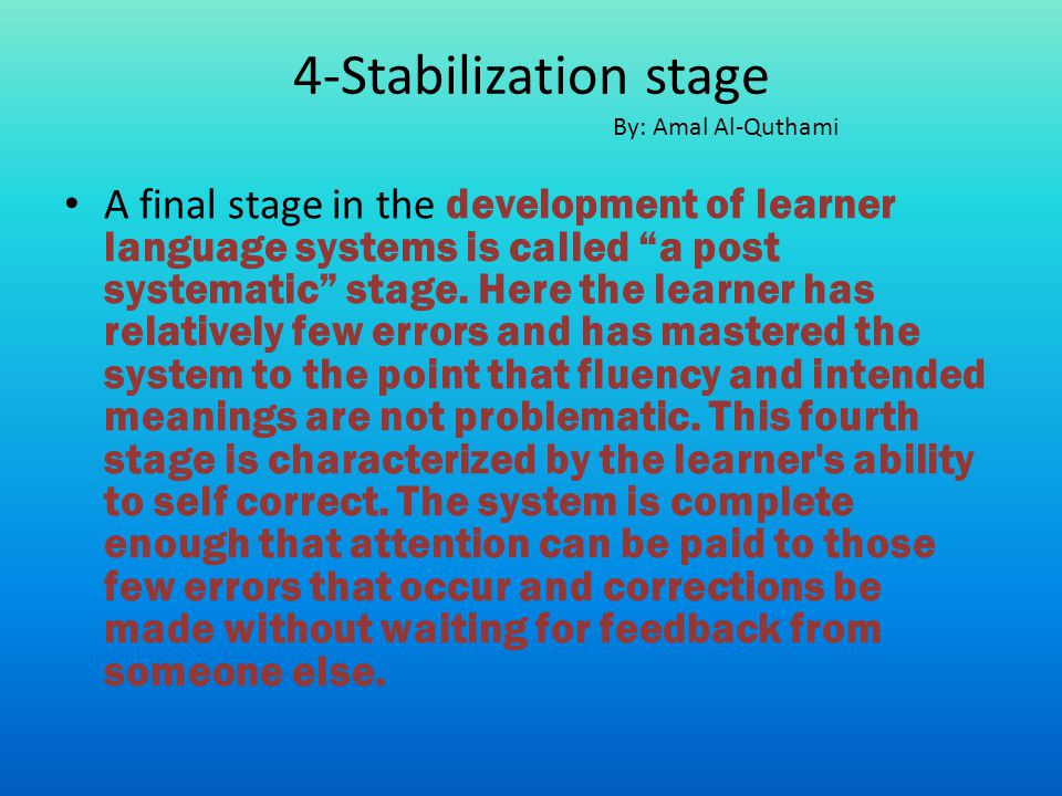 A final stage in the development of learner language systems is called a post systematic stage. Here the learner has relatively few errors and has mas
