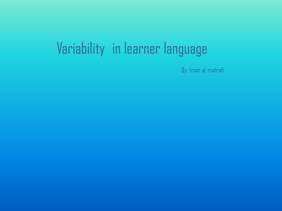 Variability in learner language By: Iman al-matrafi