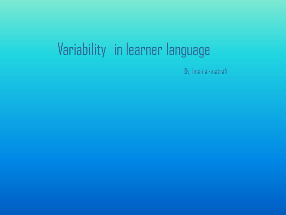 Variability in learner language By: Iman al-matrafi