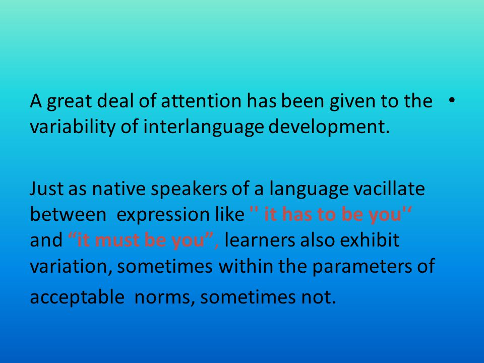 A great deal of attention has been given to the variability of interlanguage development. Just as native speakers of a language vacillate between expr