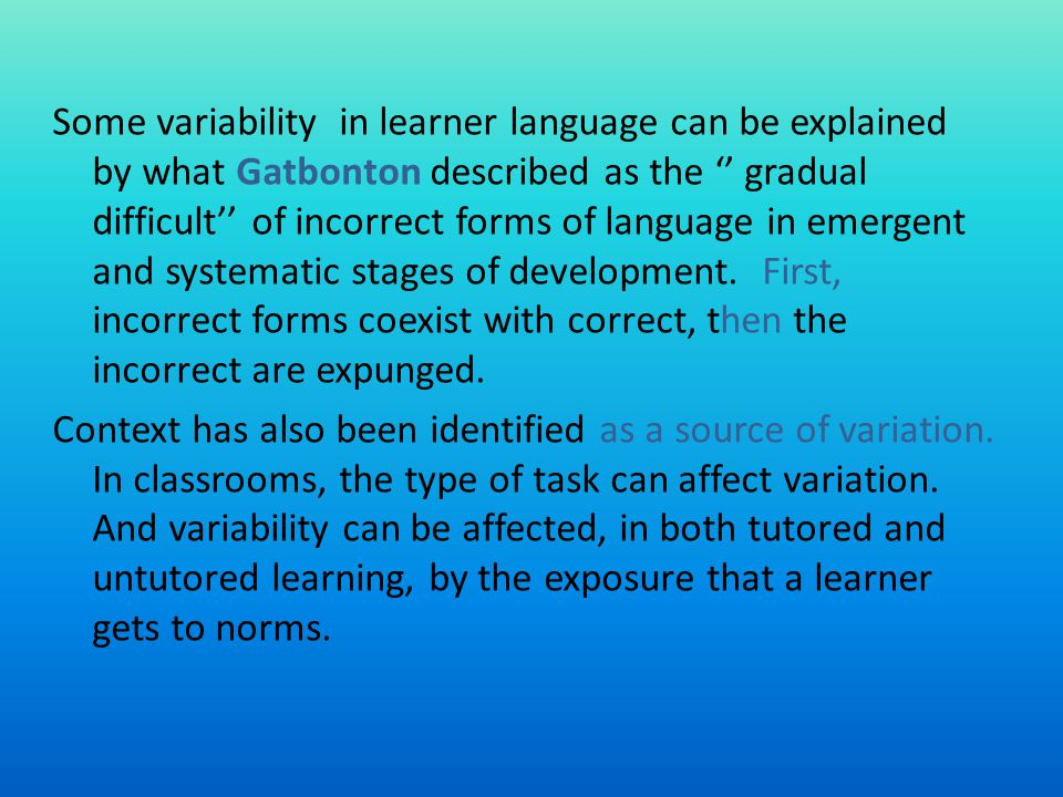 Some variability in learner language can be explained by what Gatbonton described as the gradual difficult of incorrect forms of language in emergent