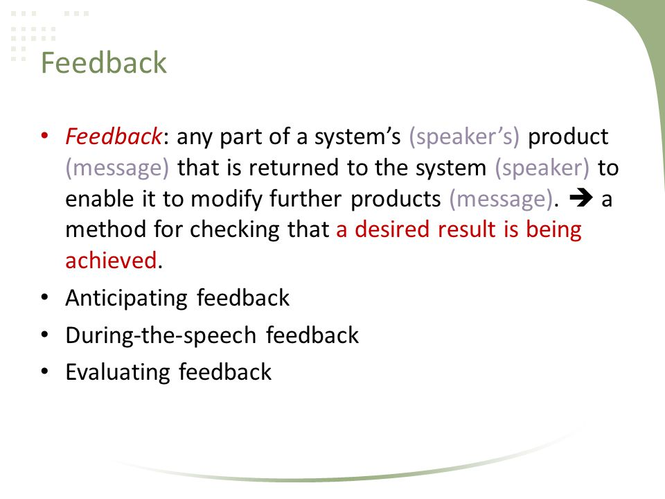 Feedback Feedback: any part of a systems (speakers) product (message) that is returned to the system (speaker) to enable it to modify further products (message).
