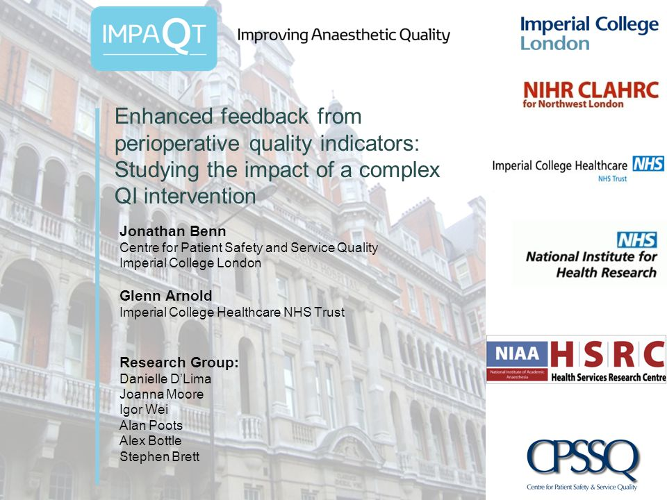 Enhanced feedback from perioperative quality indicators: Studying the impact of a complex QI intervention Jonathan Benn Centre for Patient Safety and Service Quality Imperial College London Glenn Arnold Imperial College Healthcare NHS Trust Research Group: Danielle DLima Joanna Moore Igor Wei Alan Poots Alex Bottle Stephen Brett