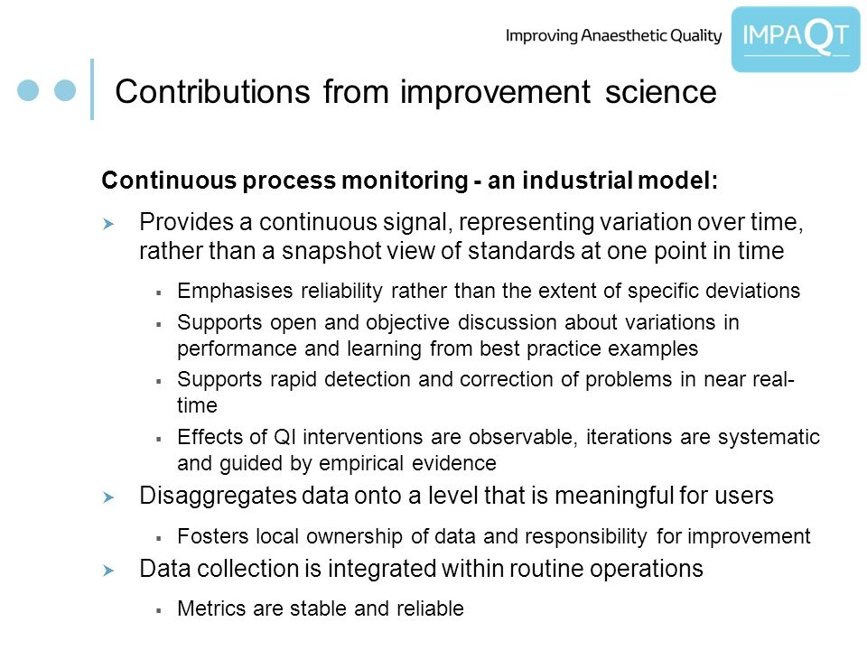 Contributions from improvement science Continuous process monitoring - an industrial model: Provides a continuous signal, representing variation over time, rather than a snapshot view of standards at one point in time Emphasises reliability rather than the extent of specific deviations Supports open and objective discussion about variations in performance and learning from best practice examples Supports rapid detection and correction of problems in near real- time Effects of QI interventions are observable, iterations are systematic and guided by empirical evidence Disaggregates data onto a level that is meaningful for users Fosters local ownership of data and responsibility for improvement Data collection is integrated within routine operations Metrics are stable and reliable