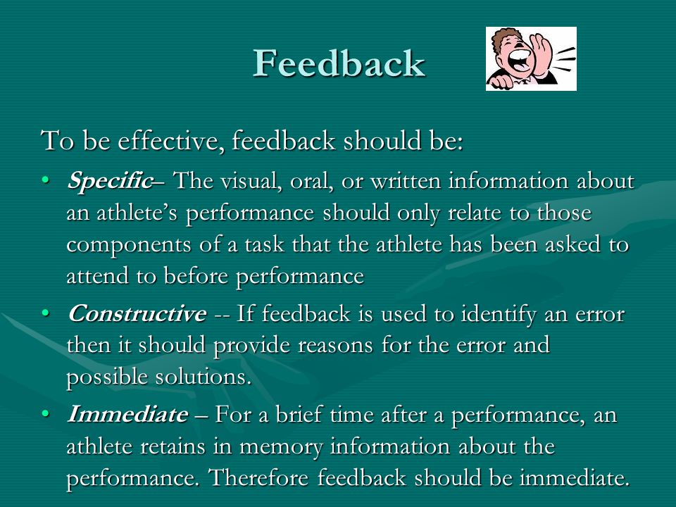 Feedback To be effective, feedback should be: Specific– The visual, oral, or written information about an athletes performance should only relate to t