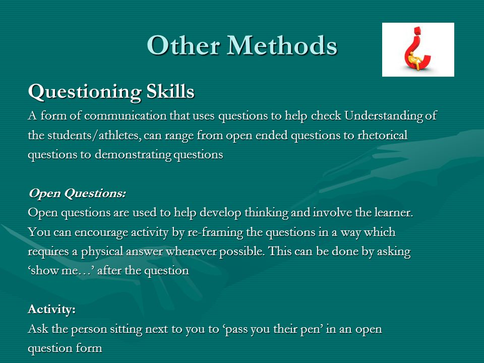 Other Methods Questioning Skills A form of communication that uses questions to help check Understanding of the students/athletes, can range from open