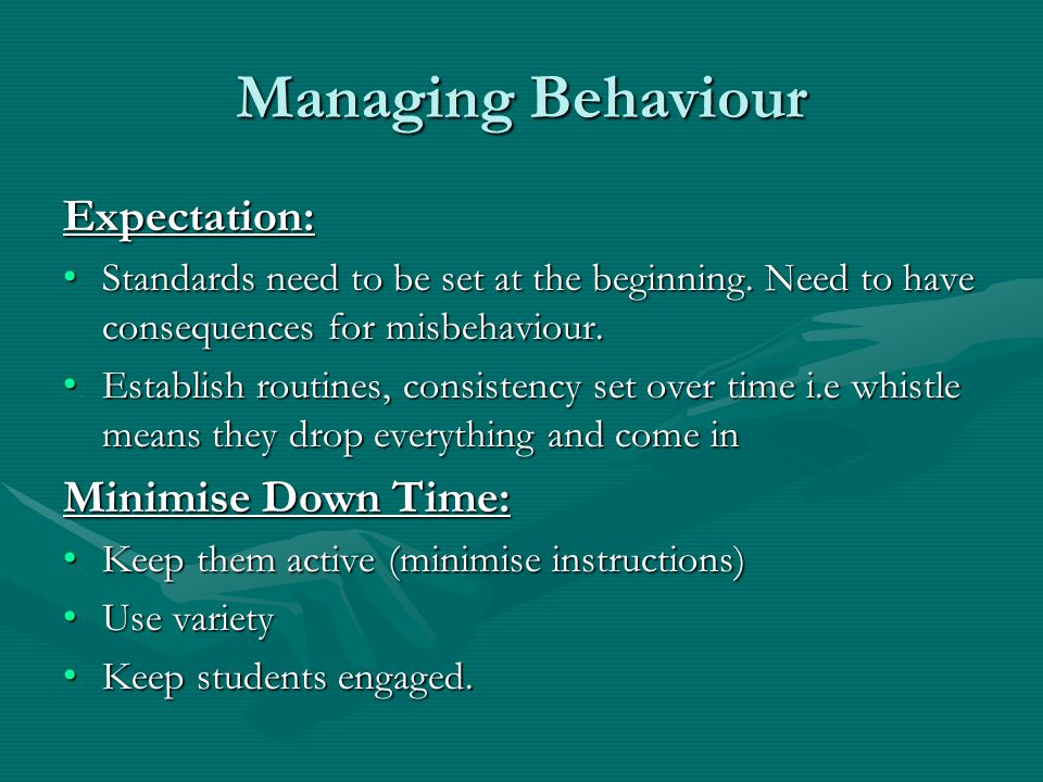 Managing Behaviour Expectation: Standards need to be set at the beginning. Need to have consequences for misbehaviour. Standards need to be set at the