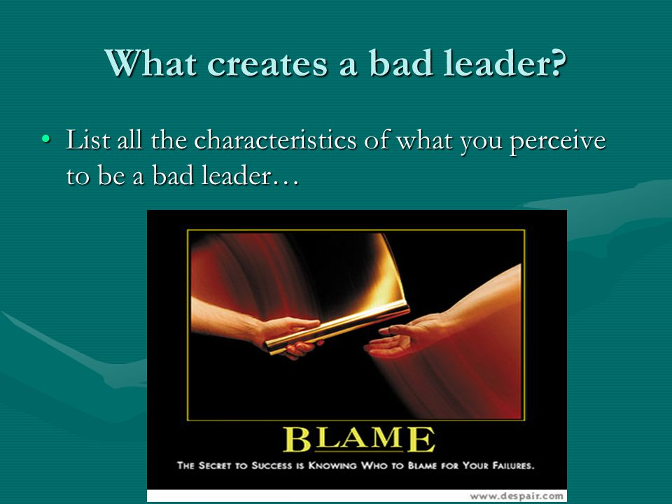 What creates a bad leader? List all the characteristics of what you perceive to be a bad leader…List all the characteristics of what you perceive to b