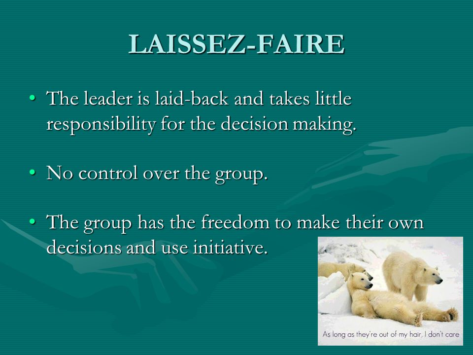 LAISSEZ-FAIRE The leader is laid-back and takes little responsibility for the decision making.The leader is laid-back and takes little responsibility
