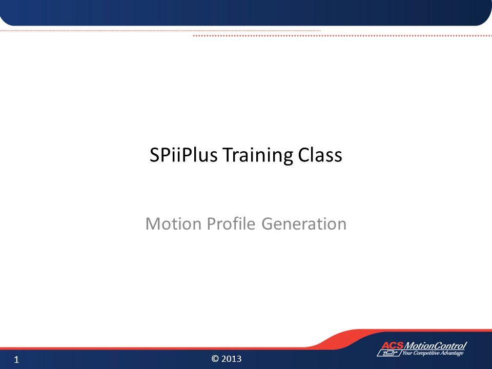 © 2013 SPiiPlus Training Class Motion Profile Generation 1