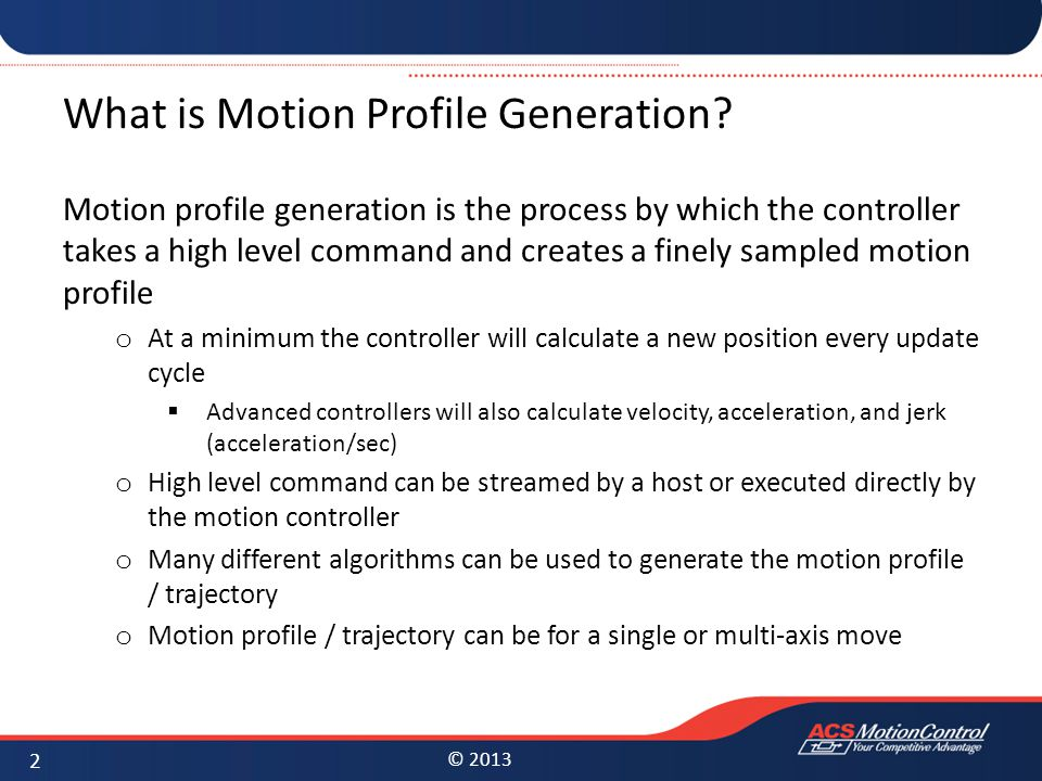 © 2013 What is Motion Profile Generation? Motion profile generation is the process by which the controller takes a high level command and creates a fi