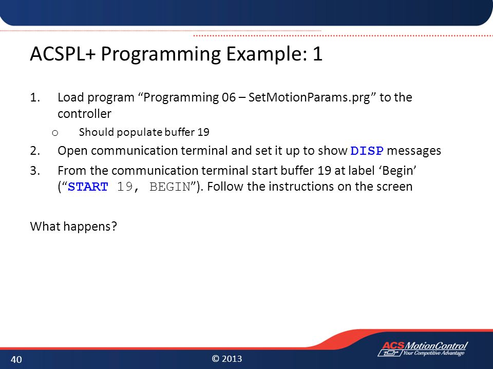 © 2013 ACSPL+ Programming Example: 1 1.Load program Programming 06 – SetMotionParams.prg to the controller o Should populate buffer 19 2.Open communic