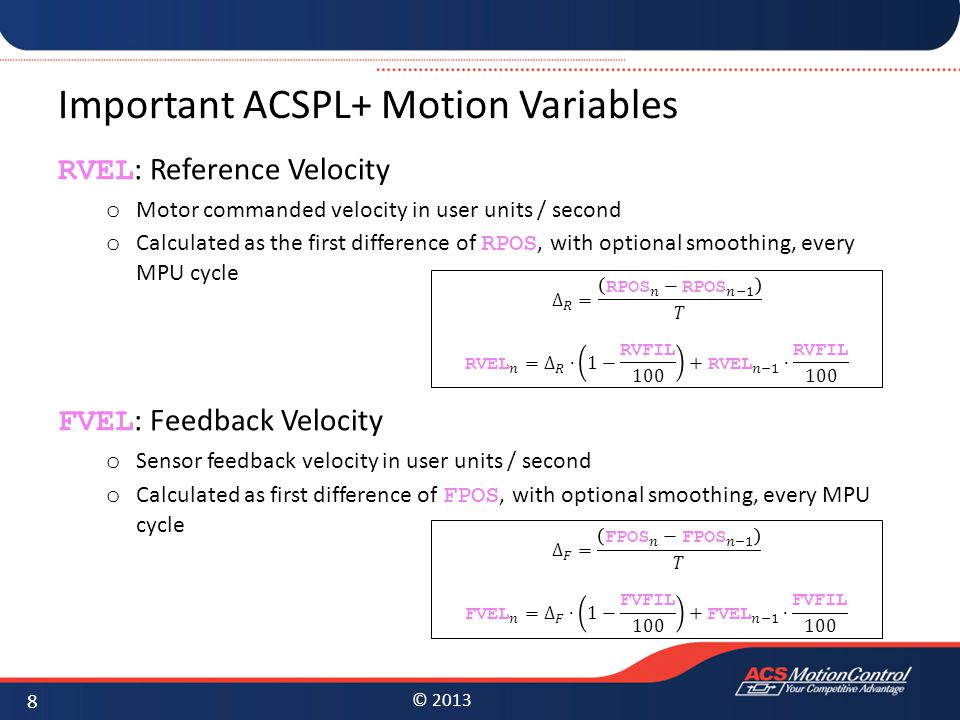 © 2013 Important ACSPL+ Motion Variables RVEL : Reference Velocity o Motor commanded velocity in user units / second o Calculated as the first differe