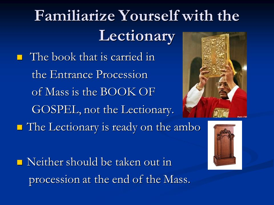 Familiarize Yourself with the Lectionary T The book that is carried in the Entrance Procession of Mass is the BOOK OF GOSPEL, not the Lectionary.