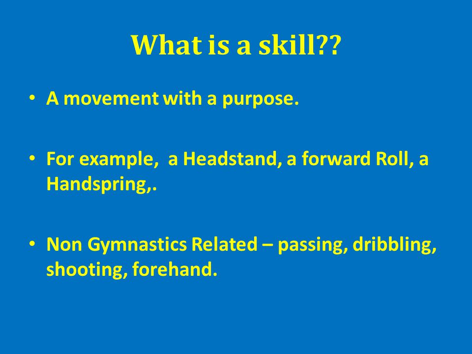 What is a skill?? A movement with a purpose. For example, a Headstand, a forward Roll, a Handspring,. Non Gymnastics Related – passing, dribbling, sho