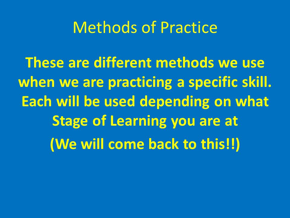 Methods of Practice These are different methods we use when we are practicing a specific skill. Each will be used depending on what Stage of Learning