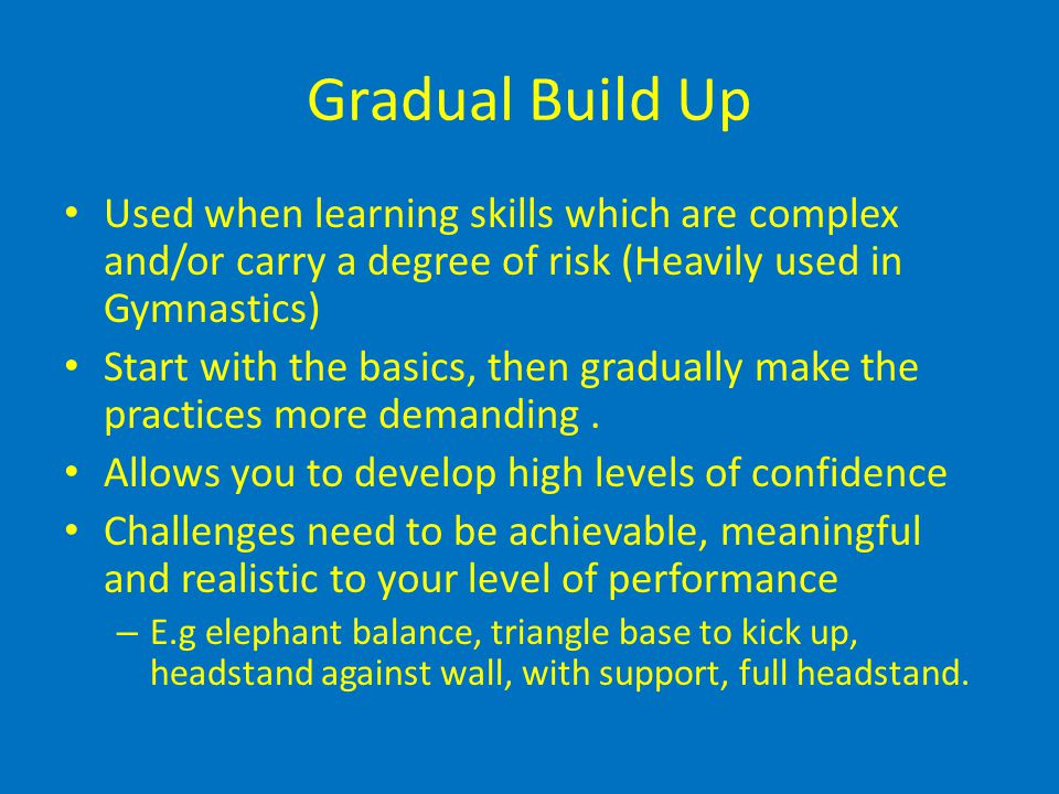 Gradual Build Up Used when learning skills which are complex and/or carry a degree of risk (Heavily used in Gymnastics) Start with the basics, then gr