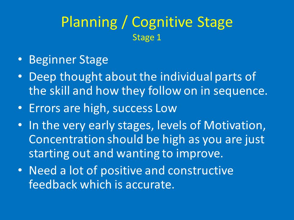 Planning / Cognitive Stage Stage 1 Beginner Stage Deep thought about the individual parts of the skill and how they follow on in sequence. Errors are