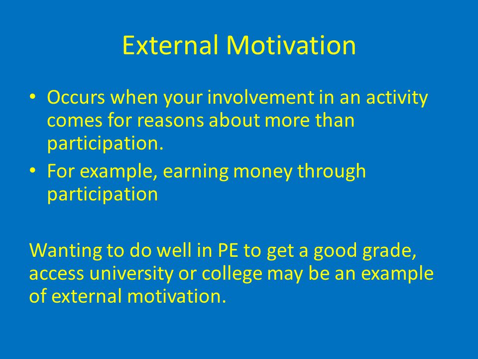 External Motivation Occurs when your involvement in an activity comes for reasons about more than participation. For example, earning money through pa