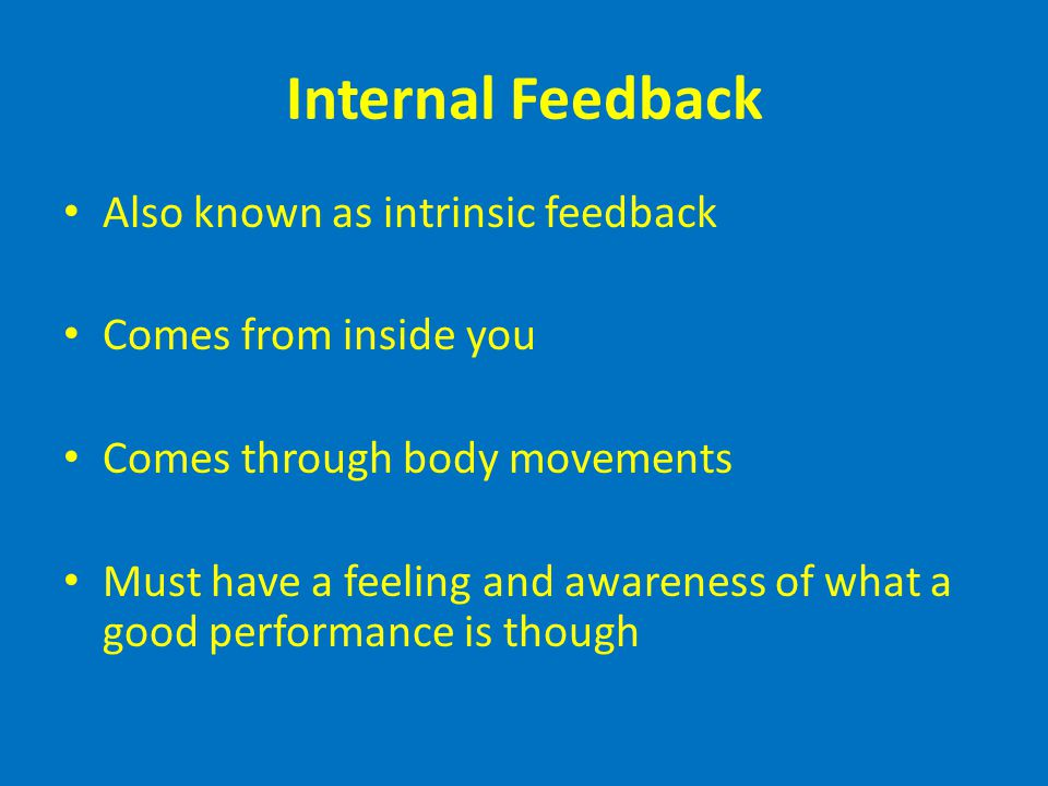 Internal Feedback Also known as intrinsic feedback Comes from inside you Comes through body movements Must have a feeling and awareness of what a good