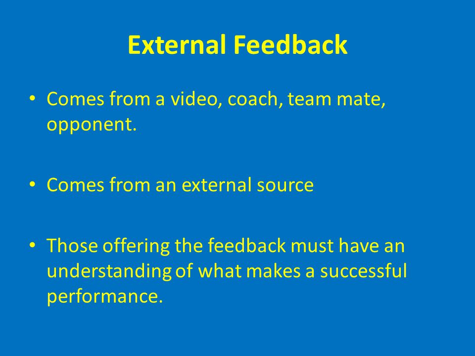 External Feedback Comes from a video, coach, team mate, opponent. Comes from an external source Those offering the feedback must have an understanding