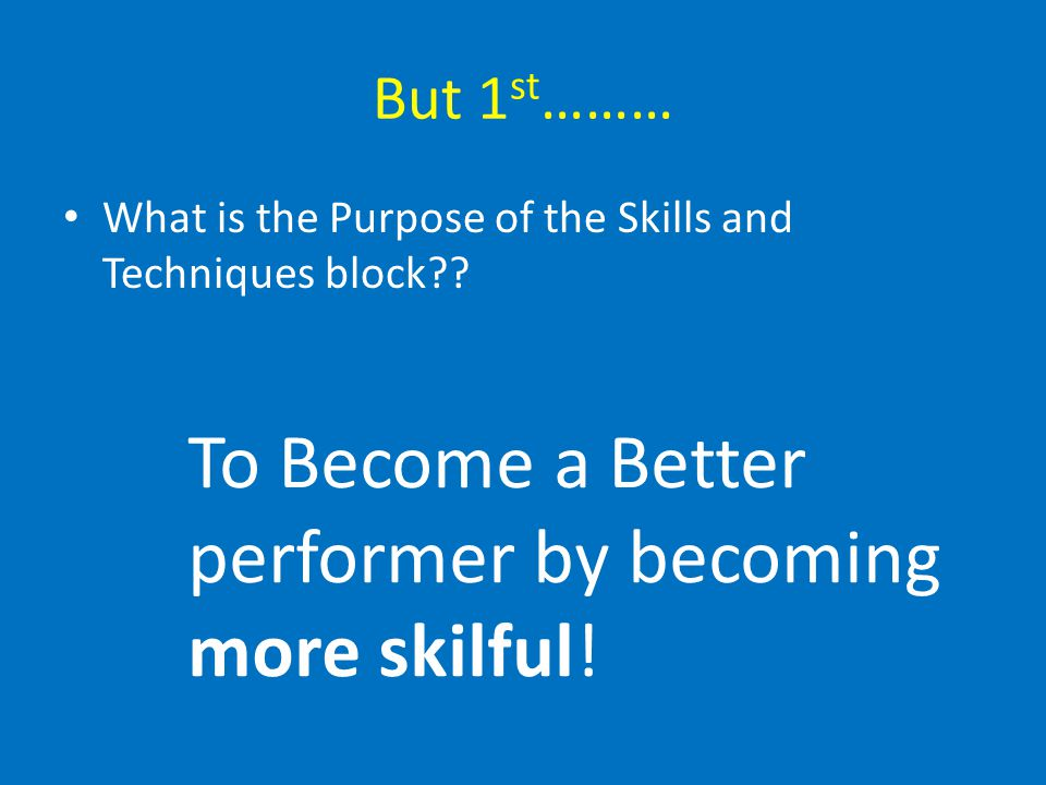 But 1 st ……… What is the Purpose of the Skills and Techniques block?? To Become a Better performer by becoming more skilful!