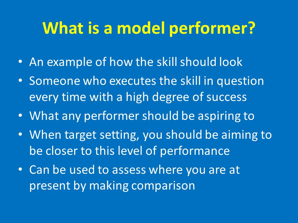 What is a model performer? An example of how the skill should look Someone who executes the skill in question every time with a high degree of success