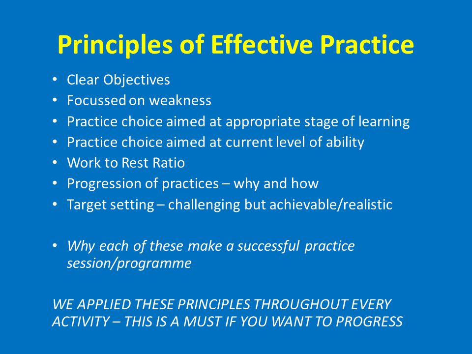 Principles of Effective Practice Clear Objectives Focussed on weakness Practice choice aimed at appropriate stage of learning Practice choice aimed at